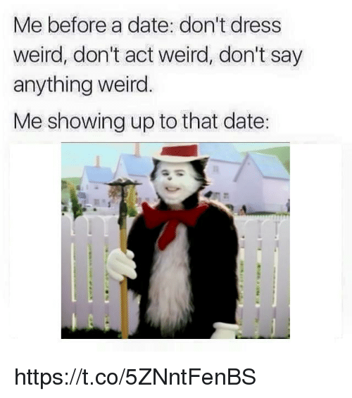 Weird, Date, and Dress: Me before a date: don't dress  weird, don't act weird, don't say  anything weird.  Me showing up to that date: https://t.co/5ZNntFenBS