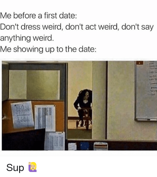 Memes, Weird, and Date: Me before a first date:  Don't dress weird, don't act weird, don't say  anything weird.  Me showing up to the date: Sup 🙋🏼