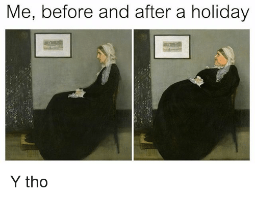 Classical Art, Holiday, and  Tho: Me, before and after a holiday Y tho