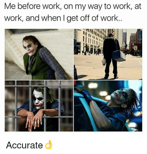 Dank, Work, and On My Way: Me before work, on my way to work, at  work, and when I get off of work.. Accurate👌