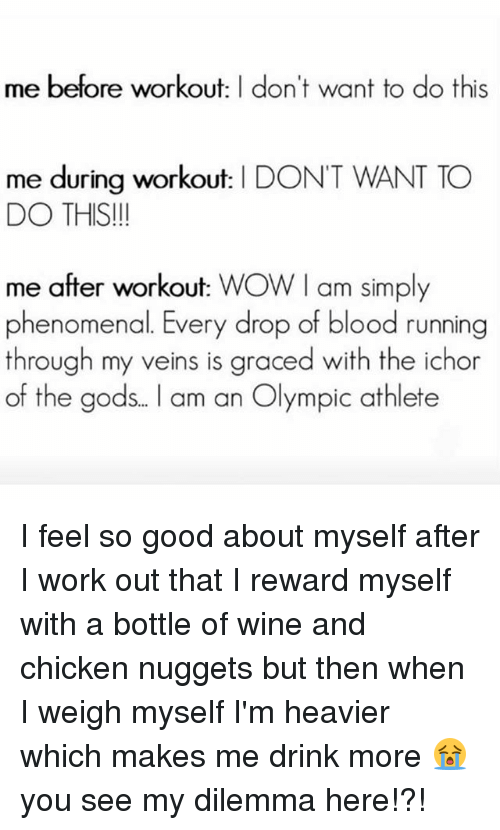 Phenomenal, Wow, and Wine: me before workout: I don't want to do this  me during workout: I DON'T WANT TO  DO THIS!  me after workout: WOW I am simply  phenomenal. Every drop of blood running  through my veins is graced with the ichor  of the gods.. l am an Olympic athlete I feel so good about myself after I work out that I reward myself with a bottle of wine and chicken nuggets but then when I weigh myself I'm heavier which makes me drink more 😭 you see my dilemma here!?!