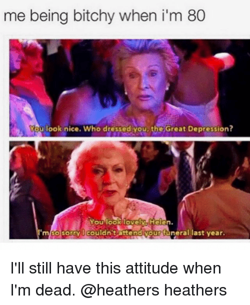 Depression, Girl Memes, and Attitude: me being bitchy when i'm 80  You look nice. Who dressed you, the Great Depression?  ouiookiovelwAHelten.  m/SOsorry lcouldn tattendiyour tüneral last year. I'll still have this attitude when I'm dead. @heathers heathers