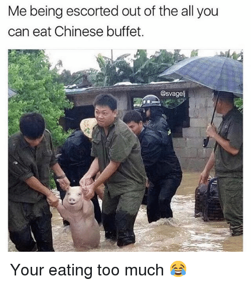Me Being Escorted Out Of The All You Can Eat Chinese Buffet Your