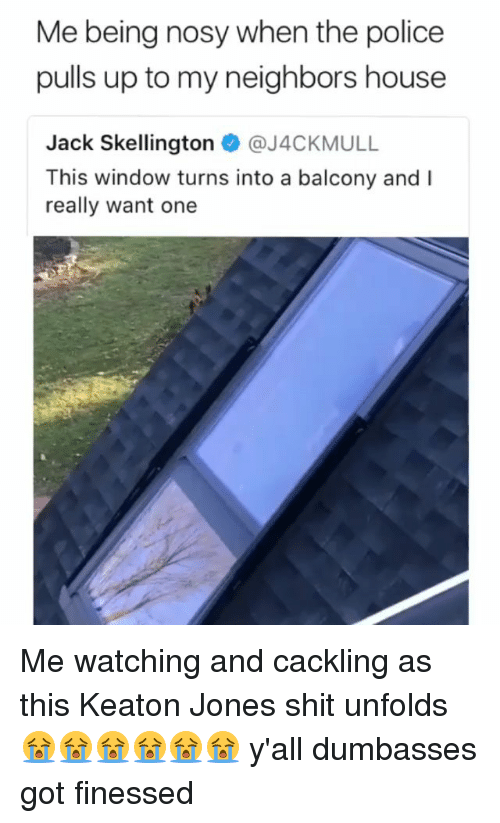 Memes, Police, and Shit: Me being nosy when the police  pulls up to my neighbors house  Jack Skellington @J4CKMULL  This window turns into a balcony and I  really want one Me watching and cackling as this Keaton Jones shit unfolds 😭😭😭😭😭😭 y'all dumbasses got finessed
