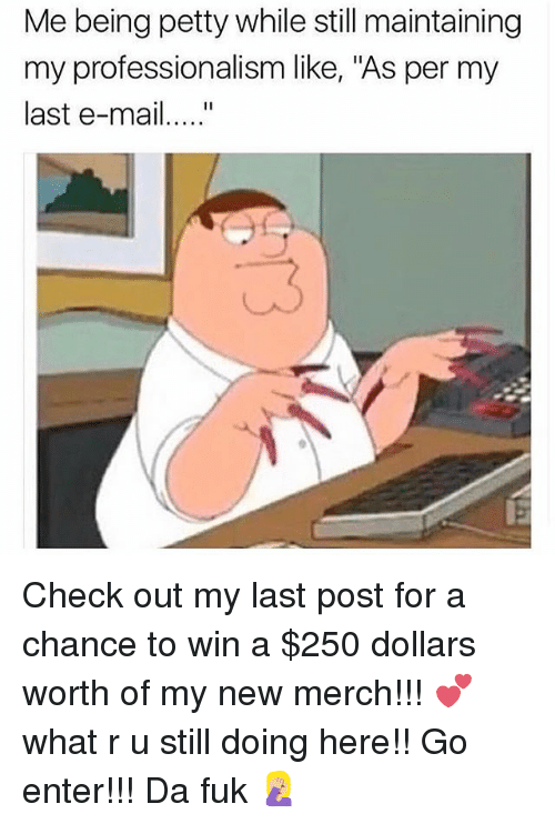 """Petty, Mail, and Girl Memes: Me being petty while still maintaining  my professionalism like, """"As per my  last e-mail.... Check out my last post for a chance to win a $250 dollars worth of my new merch!!! 💕what r u still doing here!! Go enter!!! Da fuk 🤦🏼♀️"""