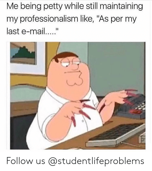 """Petty, Tumblr, and Http: Me being petty while still maintaining  my professionalism like, """"As per my  last e-ma Follow us @studentlifeproblems"""