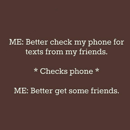 Friends, Memes, and Phone: ME: Better check my phone for  texts from my friends.  * Checks phone*  ME: Better get some friends.