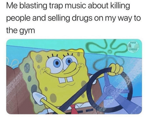 Dank, Drugs, and Gym: Me blasting trap music about killing  people and selling drugs on my way to  the gym  FUCK  CARDIO