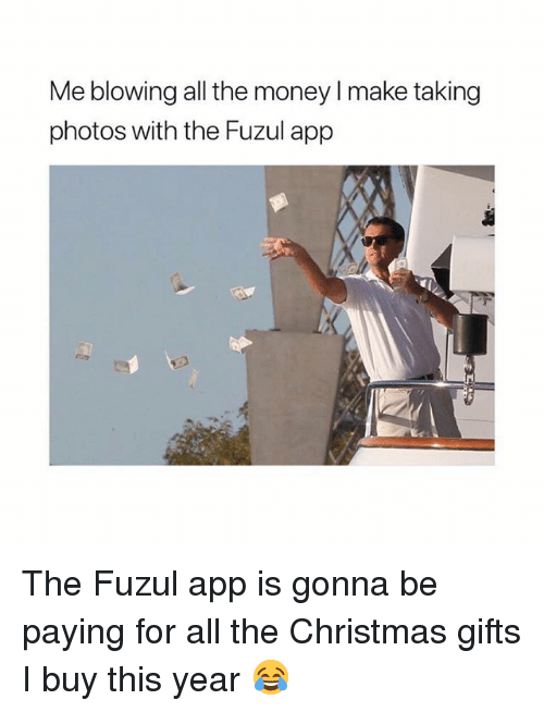 Christmas, Money, and Girl Memes: Me blowing all the money I make taking  photos with the Fuzul app The Fuzul app is gonna be paying for all the Christmas gifts I buy this year 😂