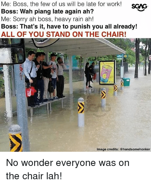 Memes, Sorry, and Work: Me: Boss, the few of us will be late for work!  Boss: Wah piang late again ah?  Me: Sorry ah boss, heavy rain ah!  Boss: That's it, have to punish you all already!  ALL OF YOU STAND ON THE CHAIR!  Image credits: @handsomehonker No wonder everyone was on the chair lah!
