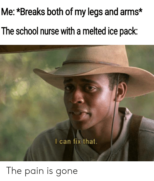 School, Pain, and Arms: Me: *Breaks both of my legs and arms*  The school nurse with a melted ice pack:  I can fix that. The pain is gone