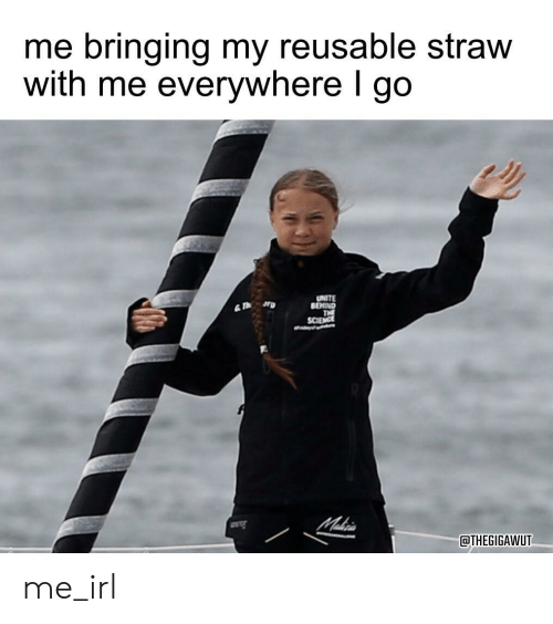 Science, Irl, and Me IRL: me bringing my reusable straw  with me everywhere I go  UNITE  BEHIND  THE  SCIENCE  Makri  THEGIGAWUT me_irl