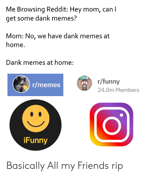 Dank, Friends, and Funny: Me Browsing Reddit: Hey mom, ca  get some dank memes?  Mom: No, we have dank memes at  home.  Dank memes at home:  r/funny  24.0m Members  8  r/memes  Funny Basically All my Friends rip
