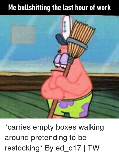 Dank, Work, and 🤖: Me bullshitting the last hour of work *carries empty boxes walking around pretending to be restocking*  By ed_o17   TW