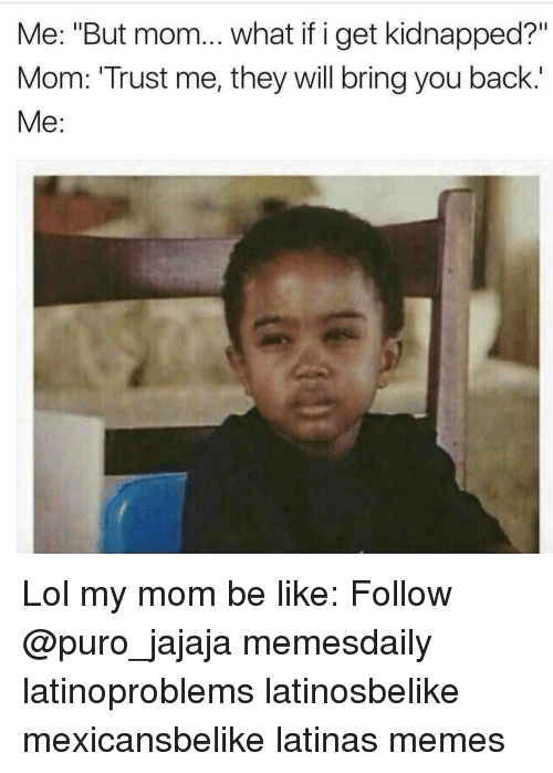 """Be Like, Lol, and Memes: Me: """"But mom... what if i get kidnapped?'""""  Mom: 'Trust me, they will bring you back.'  Me: Lol my mom be like: Follow @puro_jajaja memesdaily latinoproblems latinosbelike mexicansbelike latinas memes"""