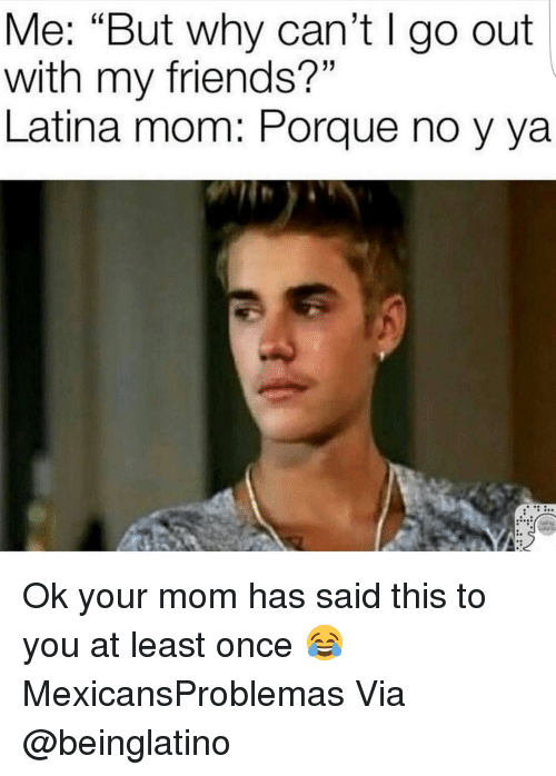 "Memes, 🤖, and Via: Me: ""But why can't l go out  with my friends?""  Latina mom Porque no y ya Ok your mom has said this to you at least once 😂 MexicansProblemas Via @beinglatino"