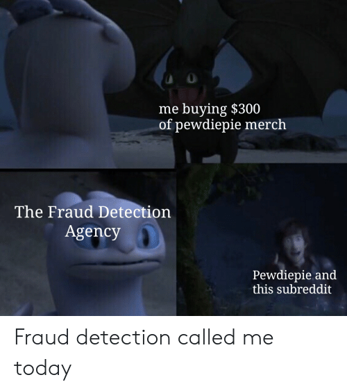 Today, Fraud, and Agency: me buying $300  of pewdiepie merch  The Fraud Detection  Agency  Pewdiepie and  this subreddit Fraud detection called me today