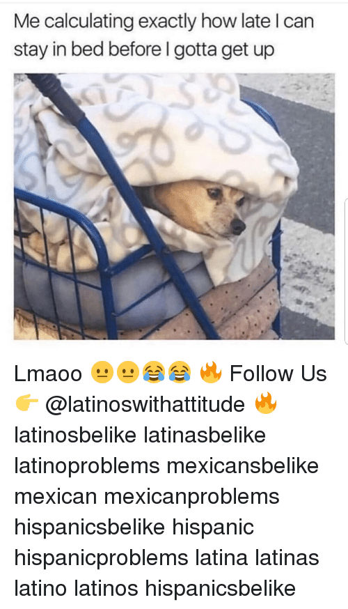 Latinos, Memes, and Mexican: Me calculating exactly how late l can  stay in bed before I gotta get up Lmaoo 😐😐😂😂 🔥 Follow Us 👉 @latinoswithattitude 🔥 latinosbelike latinasbelike latinoproblems mexicansbelike mexican mexicanproblems hispanicsbelike hispanic hispanicproblems latina latinas latino latinos hispanicsbelike
