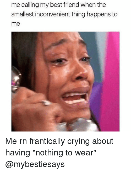 "Best Friend, Crying, and Best: me calling my best friend when the  smallest inconvenient thing happens to  me Me rn frantically crying about having ""nothing to wear"" @mybestiesays"