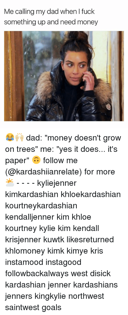 "Memes, 🤖, and Kuwtk: Me calling my dad when I fuck  something up and need money 😂🙌🏼 dad: ""money doesn't grow on trees"" me: ""yes it does... it's paper"" 🙃 follow me (@kardashiianrelate) for more ⛅️ - - - - kyliejenner kimkardashian khloekardashian kourtneykardashian kendalljenner kim khloe kourtney kylie kim kendall krisjenner kuwtk likesreturned khlomoney kimk kimye kris instamood instagood followbackalways west disick kardashian jenner kardashians jenners kingkylie northwest saintwest goals"