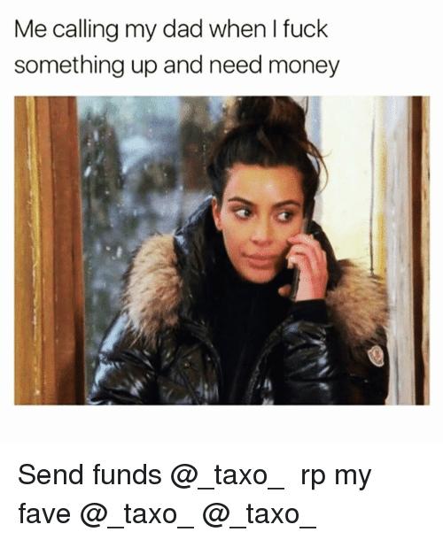 Dad, Funny, and Money: Me calling my dad when I fuck  something up and need money Send funds @_taxo_ 😅😩 rp my fave @_taxo_ @_taxo_