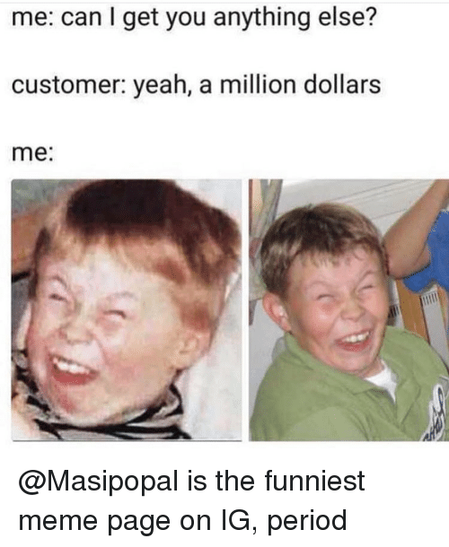 Funny, Meme, and Period: me: can I get you anything else?  customer: yeah, a million dollars  me: @Masipopal is the funniest meme page on IG, period