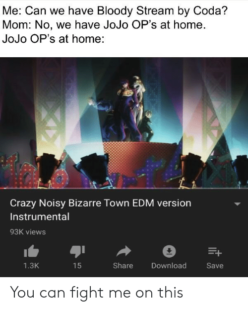 Crazy, Home, and Jojo: Me: Can we have Bloody Stream by Coda?  Mom: No, we have JoJo OP's at home.  JoJo OP's at home:  Crazy Noisy Bizarre Town EDM version  Instrumental  93K views  1.3K  Share  Download  Save You can fight me on this