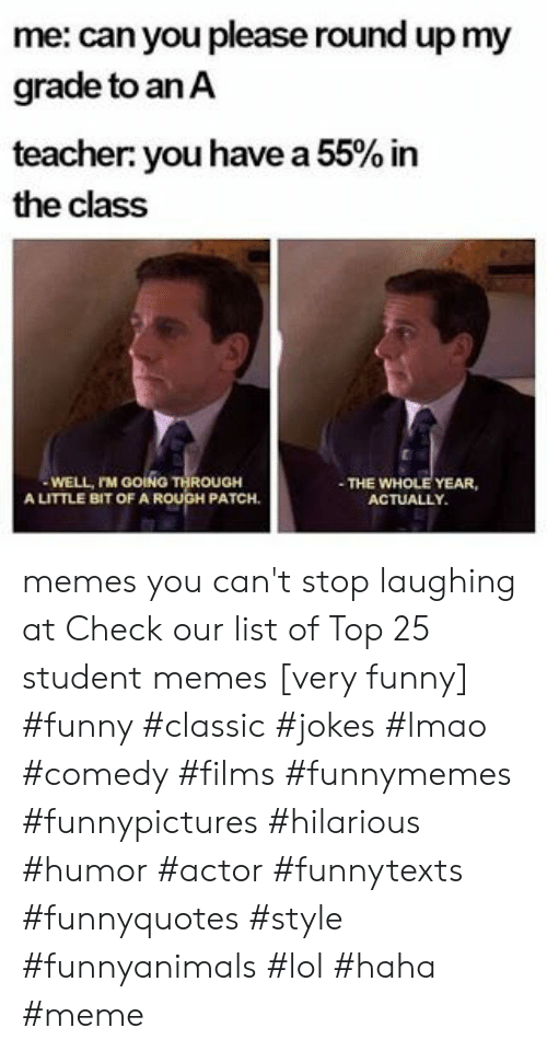 Funny, Lmao, and Lol: me: can you please round up my  grade to anA  teacher you have a 55% in  the class  WELL, rM GOING THROUGH  A LITTLE BIT OF A ROUGH PATCH  THE WHOLE YEAR,  ACTUALLY memes you can't stop laughing at  Check our list of Top 25 student memes [very funny] #funny #classic #jokes #lmao #comedy #films #funnymemes #funnypictures #hilarious #humor #actor #funnytexts #funnyquotes #style #funnyanimals #lol #haha #meme