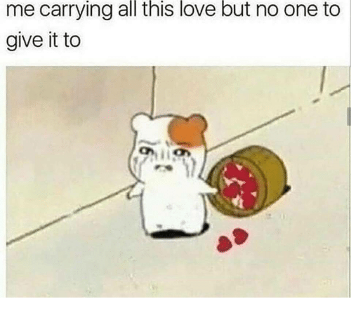 Love, One, and All: me carrying all this love but no one to  give it to