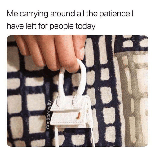 Dank, Patience, and Today: Me carrying around all the patience l  have left for people today