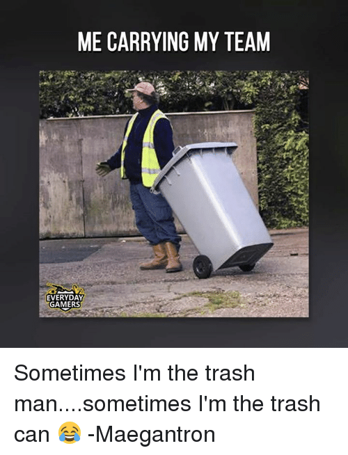 Me Carrying My Team Everyday Gamers Sometimes I M The Trash