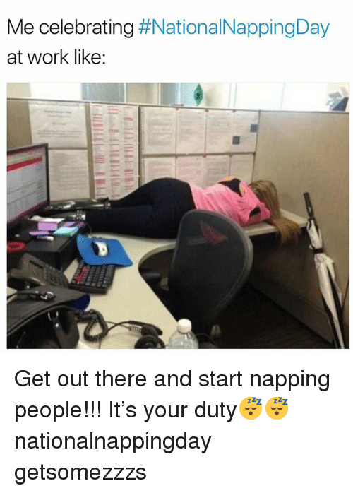 Funny, Work, and Get: Me celebrating #NationalNappingDay  at work like: Get out there and start napping people!!! It's your duty😴😴 nationalnappingday getsomezzzs