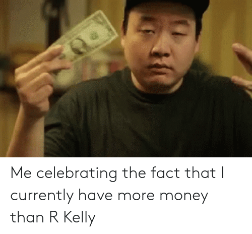 Money, R. Kelly, and Reactiongifs: Me celebrating the fact that I currently have more money than R Kelly