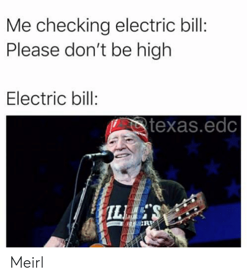 Texas, MeIRL, and Edc: Me checking electric bill:  Please don't be high  Electric bill:  texas.edc Meirl