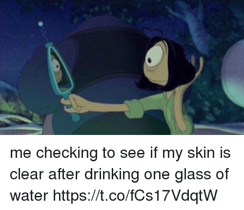 Drinking, Water, and Girl Memes: me checking to see if my skin is clear after drinking one glass of water https://t.co/fCs17VdqtW