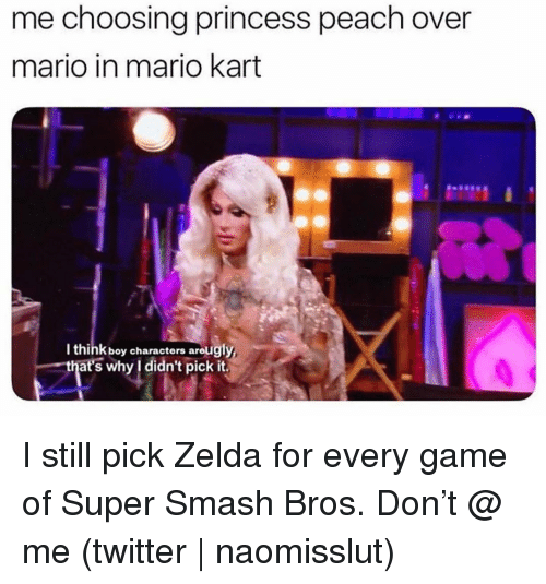 Mario Kart, Smashing, and Super Smash Bros: me choosing princess peach over  mario in mario kart  I think boy characters areugly  that's why l didn't pick it. I still pick Zelda for every game of Super Smash Bros. Don't @ me (twitter | naomisslut)