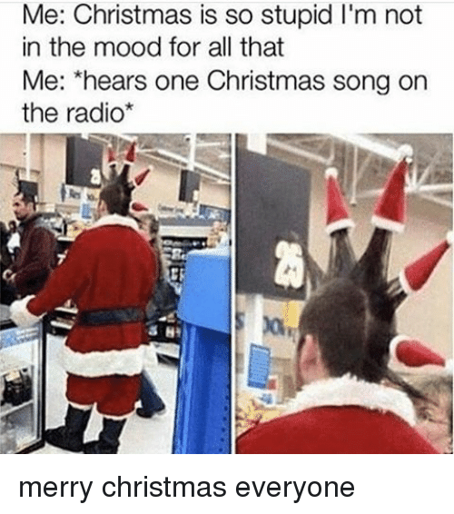 Memes, Radio, and Merry Christmas: Me: Christmas is so stupid l'