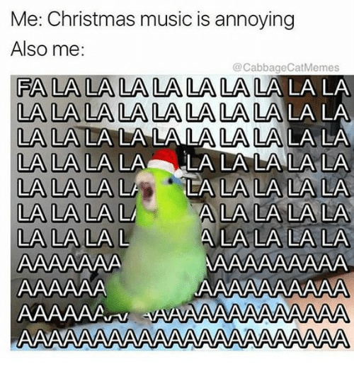 Me Christmas Music Is Annoying Also Me FA LA LA LA LA LA LA LA LALALA LA LA LA LALALA LA LA LA ...