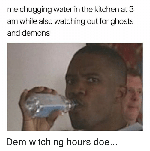 Doe, Memes, and Water: me chugging water in the kitchen at 3  am while also watching out for ghosts  and demons Dem witching hours doe...