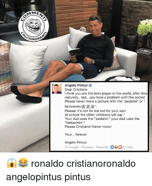 """Dad, Memes, and School: ME  CIGNOR  Angelo Pintus  Dear Cristiano  I think you are the best player in the world, after Ibra  naturally, but.. you have a problem with the socks!  Please never more a picture with the """"pedalini"""" or """"  fantasmini BLSま𩱳"""".  Please! It's not for me but for your son!  At school the other childrens will say """"  Your dad uses the """"pedalini """"your dad uses the  """"fantasmini """"  Please Cristiano! Never more!  Your... forever  Angelo Pintus  31 maggio Mi piace Rispondi5,1 mila 😱😂 ronaldo cristianoronaldo angelopintus pintus"""