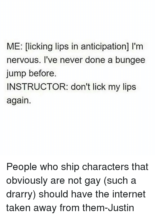 Memes, Jumped, and 🤖: ME: Clicking lips in anticipation] I'm  nervous. I've never done a bungee  jump before.  INSTRUCTOR: don't lick my lips  again. People who ship characters that obviously are not gay (such a drarry) should have the internet taken away from them-Justin