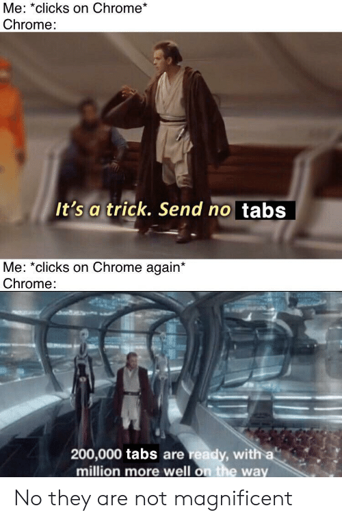 Chrome, Magnificent, and They: Me: *clicks on Chrome*  Chrome:  It's a trick. Send no tabs  Me: *clicks on Chrome again*  Chrome:  200,000 tabs are ready, with a  million more well on the way No they are not magnificent