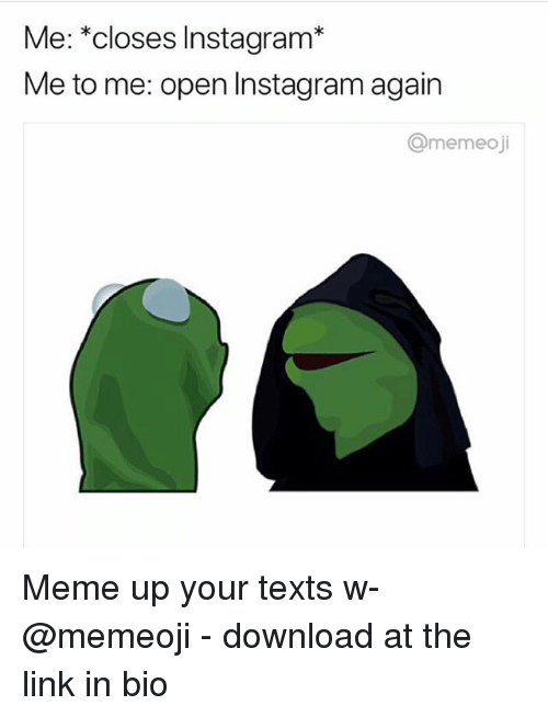 Instagram, Meme, and Link: Me: *closes Instagram*  Me to me: open Instagram agairn  Omemeoji Meme up your texts w- @memeoji - download at the link in bio