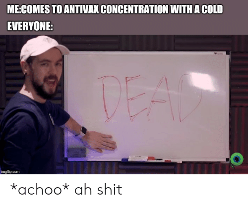 Shit, Cold, and Com: ME:COMES TO ANTIVAX CONCENTRATION WITHA COLD  EVERYONE:  imgflip.com *achoo* ah shit