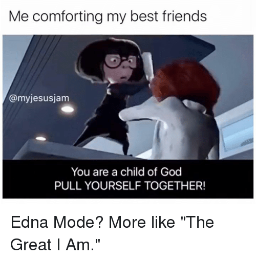 """Friends, God, and Memes: Me comforting my best friends  @myjesusjam  You are a child of God  PULL YOURSELF TOGETHER! Edna Mode? More like """"The Great I Am."""""""