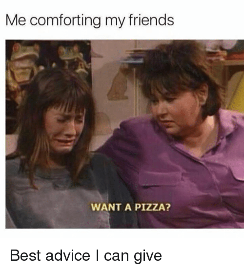 Advice, Dank, and Friends: Me comforting my friends  WANT A PIZZA? Best advice I can give