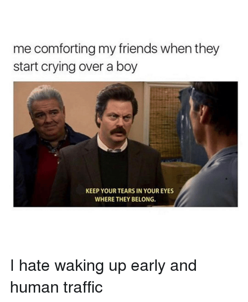 Comfortable, Crying, and Friends: me comforting my friends when they  start crying over a boy  KEEP YOUR TEARS IN YOUR EYES  WHERE THEY BELONG. I hate waking up early and human traffic