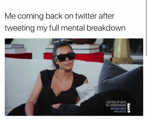 Kardashians, Keeping Up With the Kardashians, and Twitter: Me coming back on twitter after  tweeting my full mental breakdown  KEEPING UP WITH  THE KARDASHIANS  BRAND NEW  HKUWTK