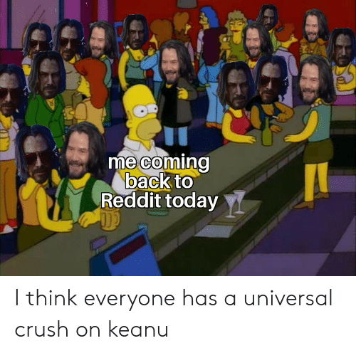 Crush, Reddit, and Today: me coming  back to  Reddit today I think everyone has a universal crush on keanu