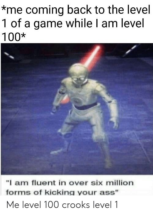 "Ass, Game, and A Game: *me coming back to the level  1 of a game while I am level  100*  ""I am fluent in over six million  forms of kicking your ass"" Me level 100  crooks level 1"